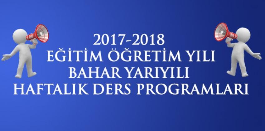 2017-2018 EĞİTİM ÖĞRETİM YILI BAHAR YARIYILI HAFTALIK DERS PROGRAMLARI