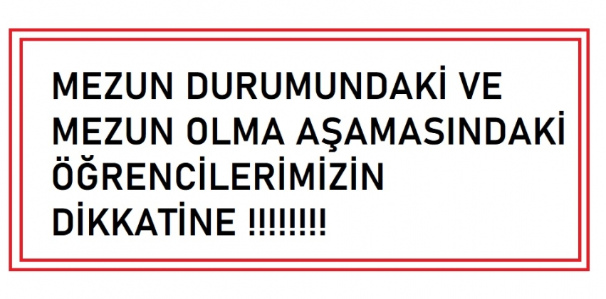 MEZUN DURUMUNDAKİ VE MEZUN OLMA AŞAMASINDAKİ ÖĞRENCİLERİMİZİN DİKKATİNE !!!!!!!!