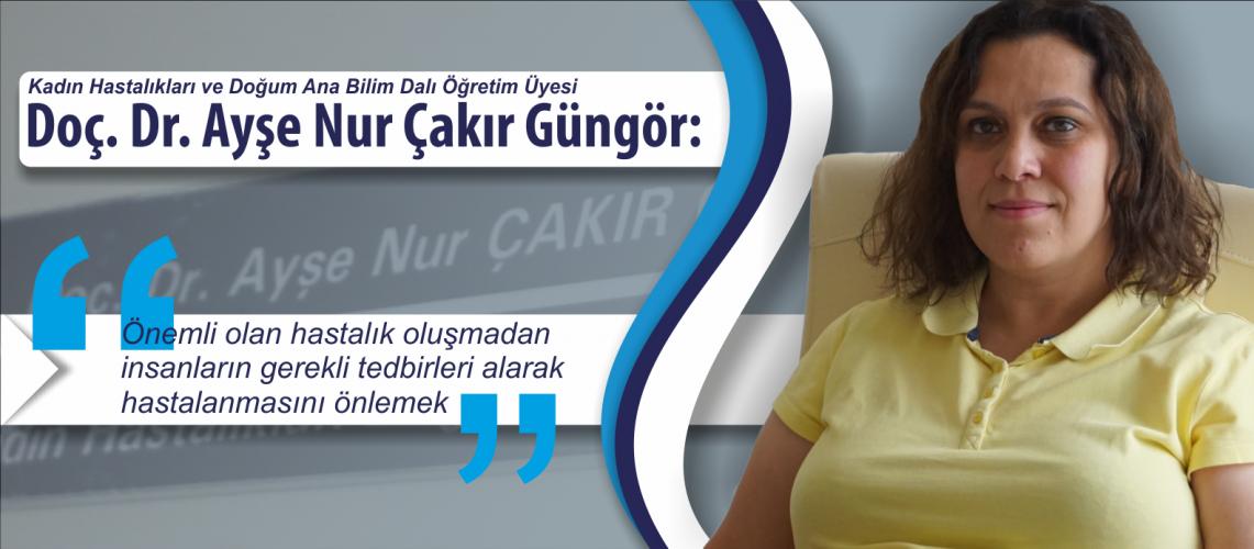 """Doç. Dr. Ayşe Nur Çakır Güngör: """"Önemli olan hastalık oluşmadan insanların gerekli tedbirleri alarak hastalanmasını önlemek.."""""""