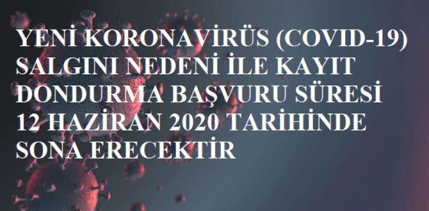 Yeni Koronavirüs (Covıd-19) Salgını Nedeni İle Kayıt Dondurma Başvurularının SON Tarihi 12 Haziran 2020 Olarak Belirlenmiştir.